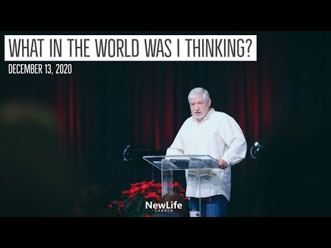 New Life Church -- What In The World Was I Thinking? -- 12-13-20