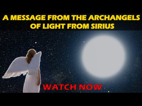 A MESSAGE FROM THE ARCHANGELS OF LIGHT FROM SIRIUS
