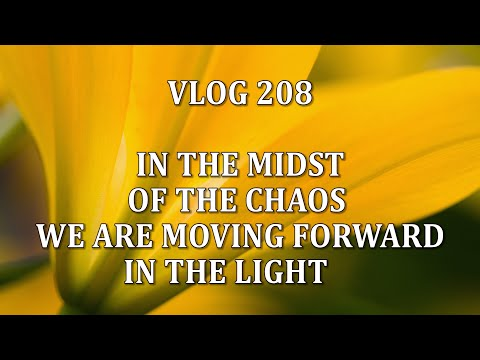 VLOG 208 - IN THE MIDST OF THE CHAOS WE ARE MOVING FORWARD IN THE LIGHT