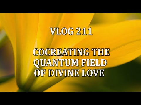 VLOG 211 - COCREATING THE QUANTUM FIELD OF DIVINE LOVE