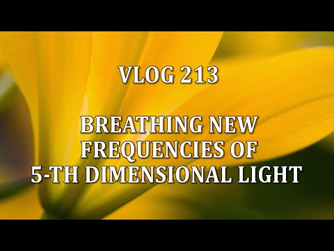 VLOG 213 - BREATHING NEW FREQUENCIES OF 5-TH DIMENSIONAL LIGHT