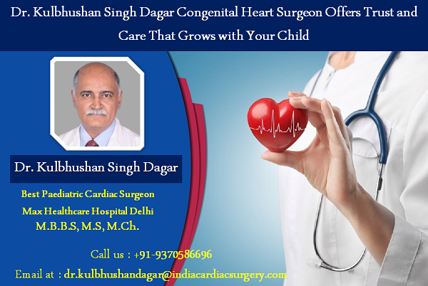 Dr. Kulbhushan Singh Dagar Congenital Heart Surgeon Offers Trust and Care That Grows with Your Child
