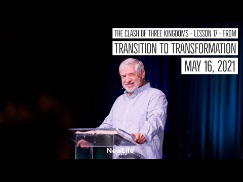 The Clash of Three Kingdoms - Lesson 17 - From Transition to Transformation - 5-16-21