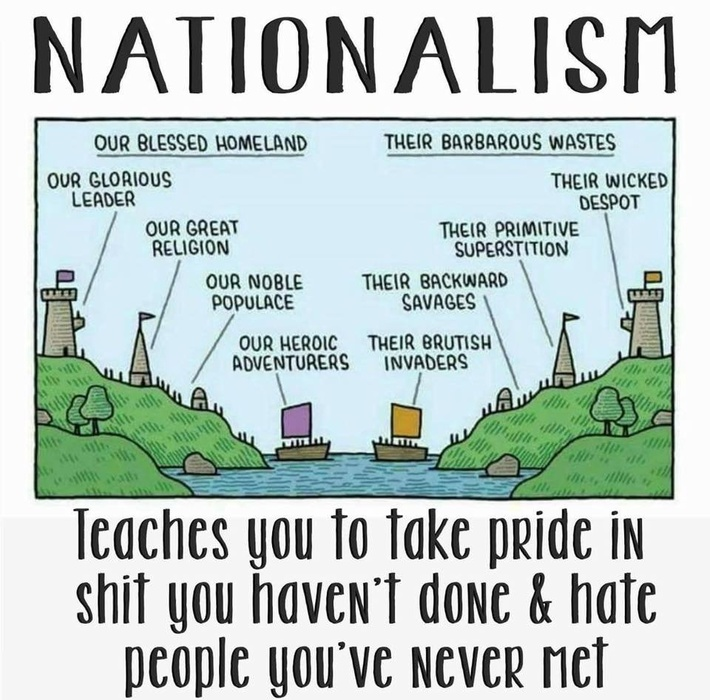 NATIONALISM teaches you to take pride in shit you haven't done and hate people you've never met [cartoon of two identical medieval-looking countries facing off, one labeled 'Our blessed homeland' with 'our glorious leader' in a castle, the steeple of 'our great religion', 'our noble populace', and 'our heroic adventurers' sailing away, contracted with 'their brutish invaders', 'their backward savages', 'their primitive superstition', and 'their wicked despot' of 'Their barbarous wastes']