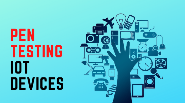 Pen Testing IoT Devices: How to Manage & Secure Smart Devices?