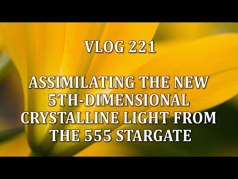 VLOG 221 - ASSIMILATING THE NEW 5TH-DIMENSIONAL CRYSTALLINE LIGHT FROM THE 555 STARGATE