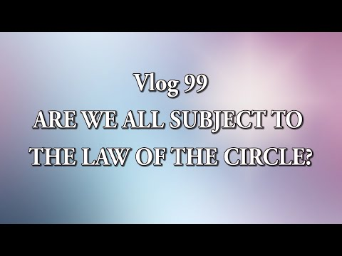 Vlog 99 - ARE WE ALL SUBJECT TO THE LAW OF THE CIRCLE?