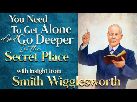 Smith Wigglesworth's Insight Into How to Get Alone and Go Deeper In the Secret Place
