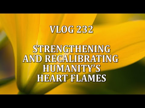 VLOG 232 - STRENGTHENING AND RECALIBRATING HUMANITY'S HEART FLAMES