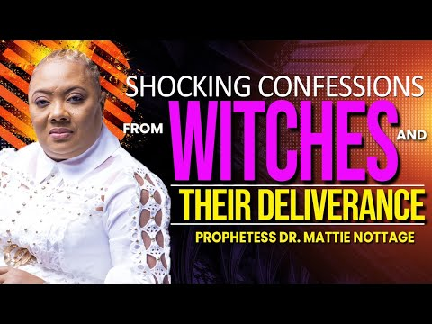SHOCKING CONFESSIONS FROM WITCHES & THEIR DELIVERANCE | PROPHETESS DR. MATTIE NOTTAGE