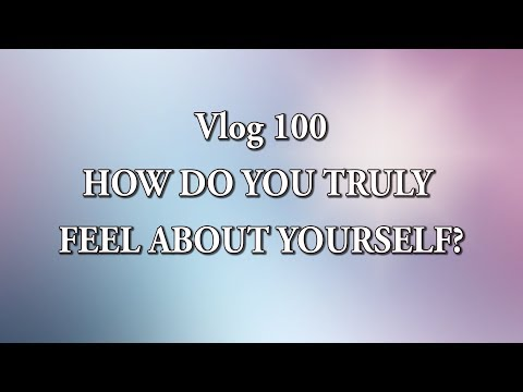 VLOG 100 - HOW DO YOU TRULY FEEL ABOUT YOURSELF?